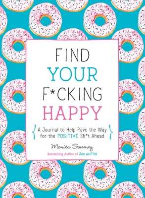 Find Your F*cking Happy: A Journal to Help Pave the Way for Positive Sh*t Ahead - Sweeney, Monica
