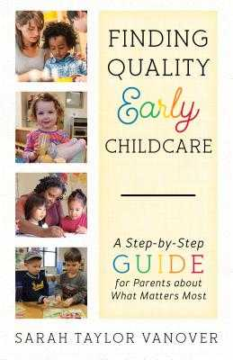 Finding Quality Early Childcare: A Step-by-Step Guide for Parents about What Matters Most - Vanover, Sarah