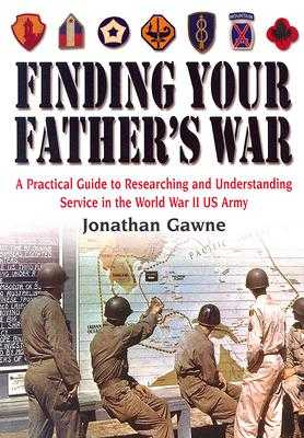 Finding Your Father's War: A Practical Guide to Researching and Understanding Service in the World War II US Army - Gawne, Jonathan