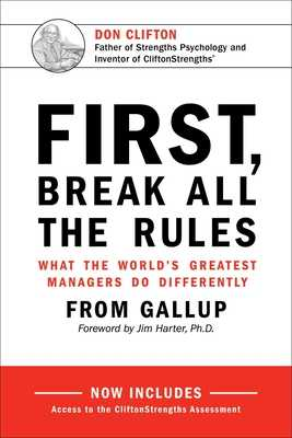 First, Break All the Rules: What the World's Greatest Managers Do Differently - Gallup, Jr., and Harter, James K, PH.D., PH D (Foreword by)