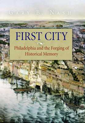 First City: Philadelphia and the Forging of Historical Memory - Nash, Gary B