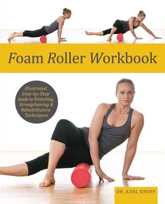 Foam Roller Workbook: Illustrated Step-By-Step Guide to Stretching, Strengthening and Rehabilitative Techniques - Knopf, Karl, Dr.