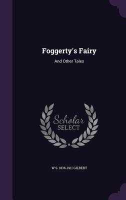 Foggerty's Fairy: And Other Tales - Gilbert, W S 1836-1911