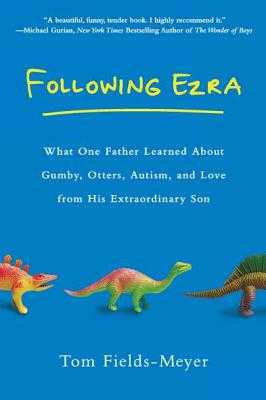 Following Ezra: What One Father Learned about Gumby, Otters, Autism, and Love from His Extraordi Nary Son - Fields-Meyer, Thomas
