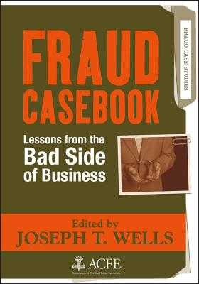 Fraud Casebook: Lessons from the Bad Side of Business - Wells, Joseph T (Editor)