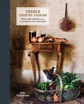 French Country Cooking: Meals and Moments from a Village in the Vineyards: A Cookbook - Thorisson, Mimi