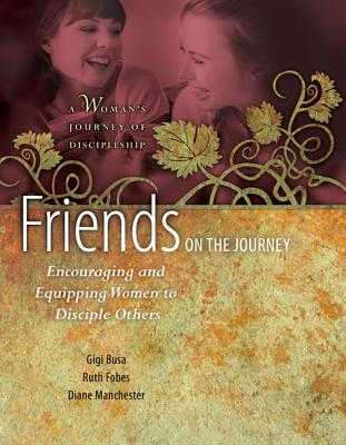 Friends on the Journey: Encouraging and Equipping Women to Disciple Others: A Woman's Journey of Discipleship - Busa, Gigi, and Fobes, Ruth, and Manchester, Diane