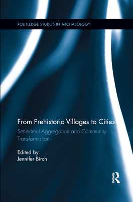From Prehistoric Villages to Cities: Settlement Aggregation and Community Transformation - Birch, Jennifer (Editor)