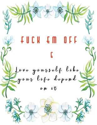 Fuck Em Off and Love yourself like your life depend on it: Guided Self Love Journals for women healing from divorce or relationship break up - Change their life improve self confidence and self esteem - Blue Flowers - Jennifer Lloyd K