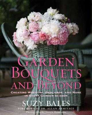 Garden Bouquets and Beyond: Creating Wreaths, Garlands, and More in Every Garden Season - Bales, Suzy, and Armitage, Allan (Foreword by), and Randazzo, Steven (Photographer)