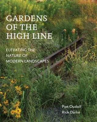 Gardens of the High Line: Elevating the Nature of Modern Landscapes - Oudolf, Piet, and Darke, Rick