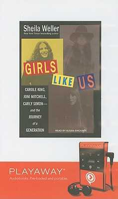 Girls Like Us: Carole King, Joni Mitchell, and Carly Simon - And the Journey of a Generation - Weller, Sheila