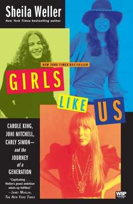 Girls Like Us: Carole King, Joni Mitchell, Carly Simon--And the Journey of a Generation - Weller, Sheila