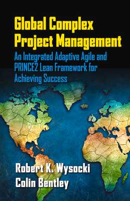 Global Complex Project Management: An Integrated Adaptive Agile and PRINCE2 Lean Framework for Achieving Success - Wysocki, Robert, and Bentley, Colin