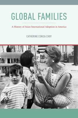 Global Families: A History of Asian International Adoption in America - Choy, Catherine Ceniza