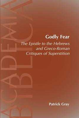 Godly Fear: The Epistle to the Hebrews and Greco-Roman Critiques of Superstition - Gray, Patrick
