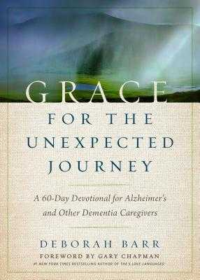 Grace for the Unexpected Journey: A 60-Day Devotional for Alzheimer's and Other Dementia Caregivers - Barr, Deborah, and Chapman, Gary (Foreword by)