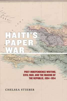 Haiti's Paper War: Post-Independence Writing, Civil War, and the Making of the Republic, 1804-1954 - Stieber, Chelsea