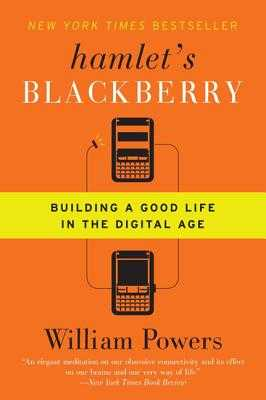 Hamlet's Blackberry: Building a Good Life in the Digital Age - Powers, William
