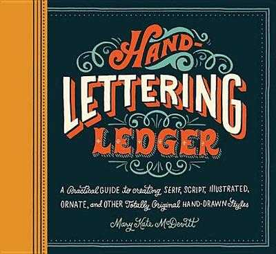 Hand-Lettering Ledger: A Practical Guide to Creating Serif, Script, Illustrated, Ornate, and Other Totally Original Hand-Drawn Styles -