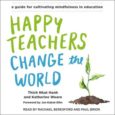 Happy Teachers Change the World: A Guide for Cultivating Mindfulness in Education - Nhat Hanh, Thich, and Weare, Katherine, and Beresford, Rachael (Narrator)