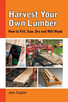 Harvest Your Own Lumber: How to Fell, Saw, Dry and Mill Wood - English, John