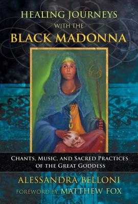 Healing Journeys with the Black Madonna: Chants, Music, and Sacred Practices of the Great Goddess - Belloni, Alessandra, and Fox, Matthew (Foreword by)