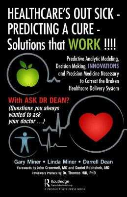 HEALTHCARE's OUT SICK - PREDICTING A CURE - Solutions that WORK !!!!: Predictive Analytic Modeling, Decision Making, INNOVATIONS and Precision Medicine Necessary to Correct the Broken Healthcare Delivery System - D. Miner, Gary, and Miner, Linda, and L. Dean, Darrell