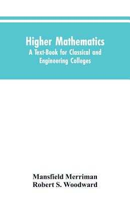 Higher Mathematics: A Text-Book for Classical and Engineering Colleges - Merriman, Mansfield, and Woodward, Robert S
