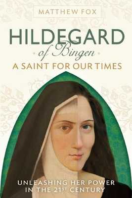 Hildegard of Bingen: A Saint for Our Times: Unleashing Her Power in the 21st Century - Fox, Matthew