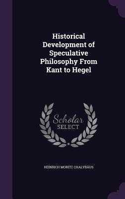 Historical Development of Speculative Philosophy from Kant to Hegel - Chalybaus, Heinrich Moritz