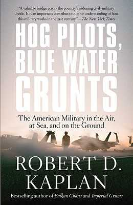 Hog Pilots, Blue Water Grunts: The American Military in the Air, at Sea, and on the Ground - Kaplan, Robert D