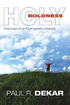 Holy Boldness: Practices of an Evangelistic Lifestyle - Dekar, Paul R