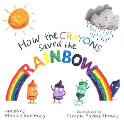How the Crayons Saved the Rainbow, Volume 1 - Sweeney, Monica, and Parker-Thomas, Feronia (Illustrator)