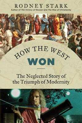 How the West Won: The Neglected Story of the Triumph of Modernity - Stark, Rodney, Professor