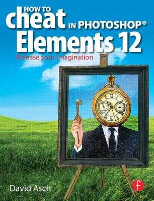 How To Cheat in Photoshop Elements 12: Release Your Imagination - Asch, David