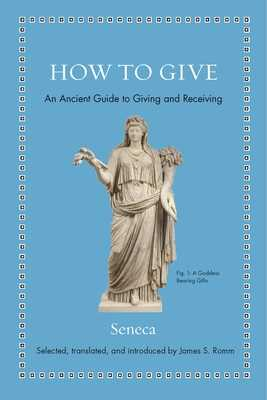 How to Give: An Ancient Guide to Giving and Receiving - Seneca, and Romm, James S (Translated by)