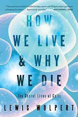 How We Live and Why We Die: The Secret Lives of Cells - Wolpert, Lewis
