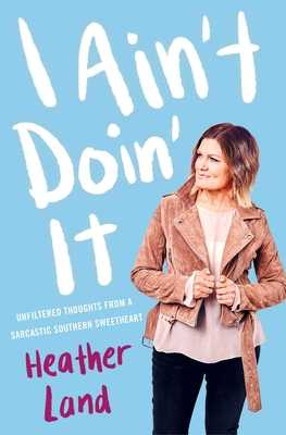 I Ain't Doin' It: Unfiltered Thoughts From a Sarcastic Southern Sweetheart - Land, Heather