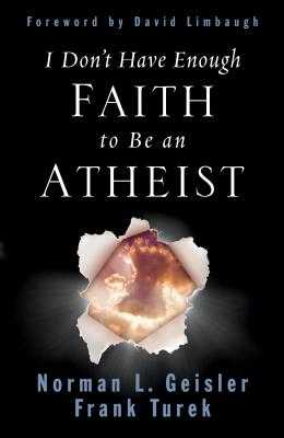 I Don't Have Enough Faith to Be an Atheist - Geisler, Norman L, Dr., and Turek, Frank, Ph.D., and Limbaugh, David (Foreword by)