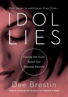 Idol Lies: Facing the Truth about Our Deepest Desires - Brestin, Dee