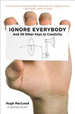 Ignore Everybody: And 39 Other Keys to Creativity - MacLeod, Hugh