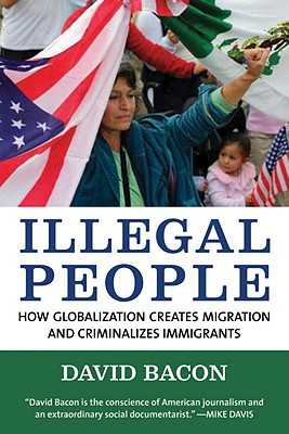 Illegal People: How Globalization Creates Migration and Criminalizes Immigrants - Bacon, David