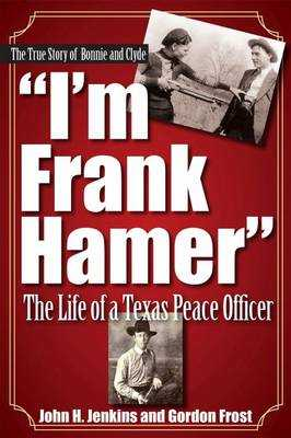 I'm Frank Hamer: The Life of a Texas Peace Officer - Jenkins, John H, and Frost, H Gordon