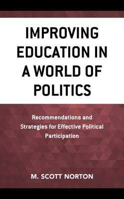 Improving Education in a World of Politics: Recommendations and Strategies for Effective Political Participation - Norton, M Scott