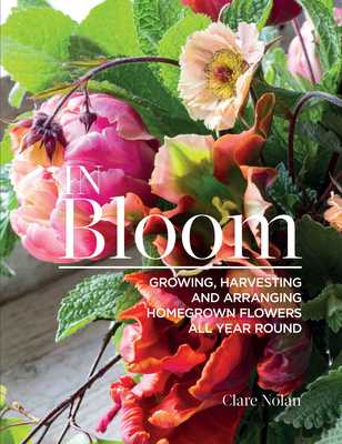 In Bloom: Growing, Harvesting, and Arranging Homegrown Flowers All Year Round - Nolan, Clare