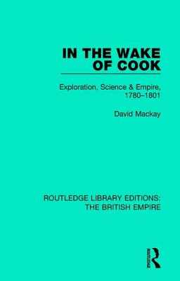 In the Wake of Cook: Exploration, Science and Empire, 1780-1801 - MacKay, David