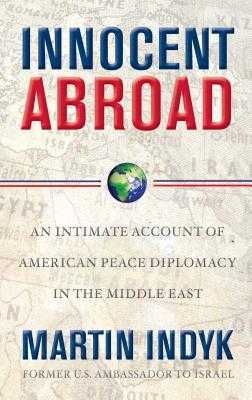 Innocent Abroad: An Intimate Account of American Peace Diplomacy in the Middle East - Indyk, Martin