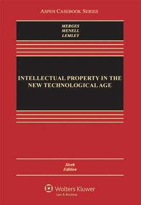 Intellectual Property in the New Technological Age - Merges, Robert P, and Menell, Peter S, and Lemley, Mark A