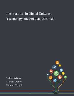Interventions in Digital Cultures: Technology, the Political, Methods - Tobias Schulze (Creator), and Martina Leeker (Creator), and Howard Caygill (Creator)